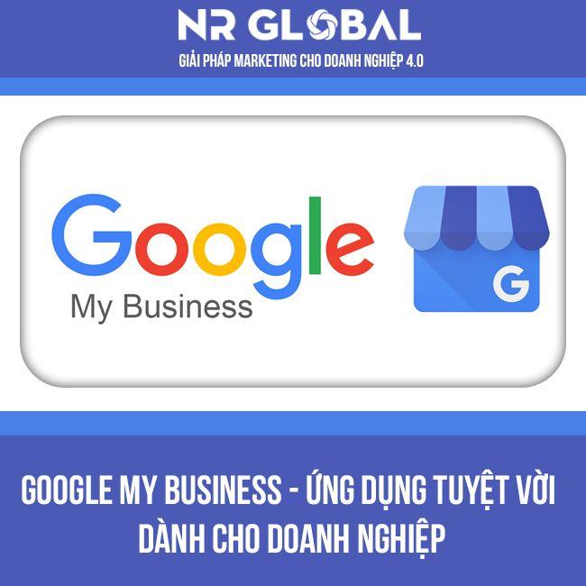 GOOGLE MY BUSINESS ỨNG DỤNG TUYỆT VỜI CHO DOANH NGHIỆP